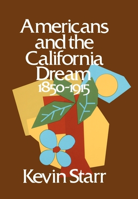 Americans and the California Dream: 1850-1915 - Starr, Kevin