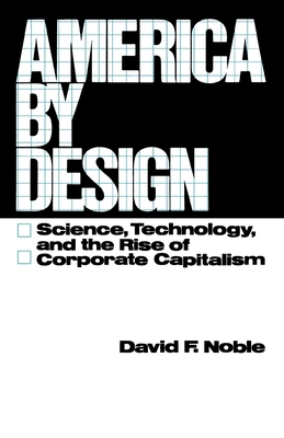 America by Design: Science, Technology, and the Rise of Corporate Capitalism - Noble, David F, PH.D.
