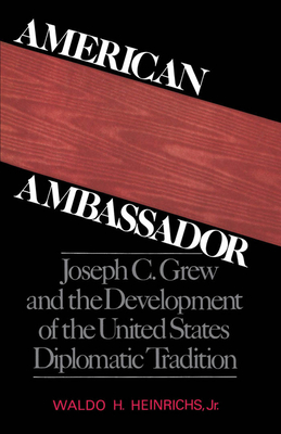 American Ambassador: Joseph C. Grew and the Development of the United States Diplomatic Tradition - Heinrichs, Waldo H, Jr.
