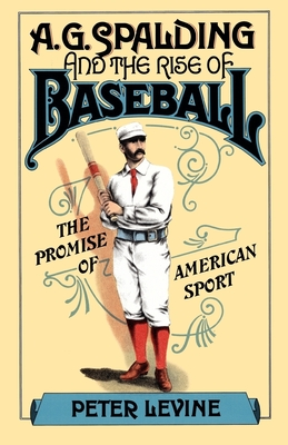 A.G. Spalding and the Rise of Baseball: The Promise of American Sport - Levine, Peter, MD
