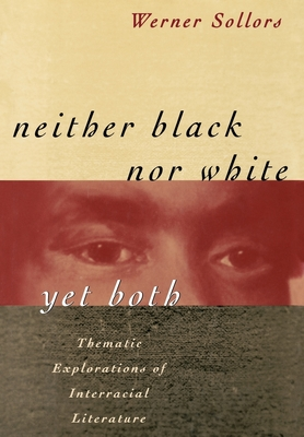 Neither Black Nor White Yet Both: Thematic Explorations of Interracial Literature - Sollors, Werner