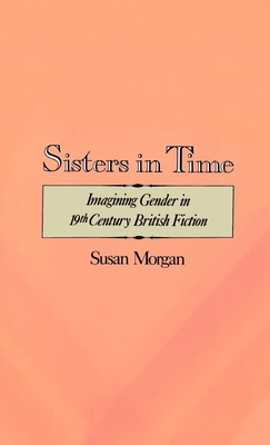 Sisters in Time: Imagining Gender in Nineteenth-Century British Fiction - Morgan, Susan