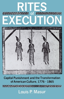 Rites of Execution: Capital Punishment and the Transformation of America Culture, 1776-1865 - Masur, Louis P