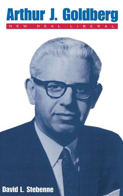 Arthur J. Goldberg: New Deal Liberal - Stebenne, David L, and Stebenne, Daniel L