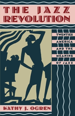 The Jazz Revolution: Twenties America & the Meaning of Jazz - Ogren, Kathy J