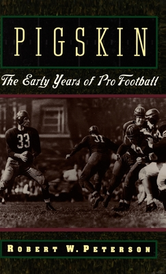 Pigskin: The Early Years of Pro Football - Peterson, Robert W
