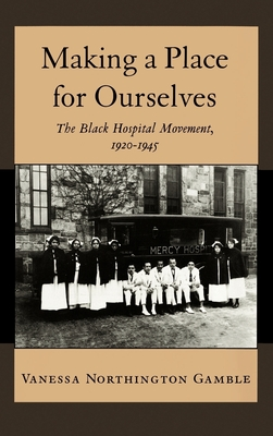 Making a Place for Ourselves: The Black Hospital Movement, 1920-1945 - Gamble, Vanessa Northington