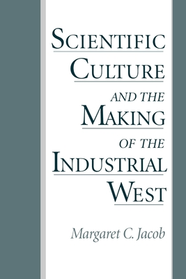 Scientific Culture and the Making of the Industrial West - Jacob, Margaret C