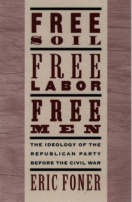 Free Soil, Free Labor, Free Men: The Ideology of the Republican Party Before the Civil War with a New Introductory Essay - Foner, Eric