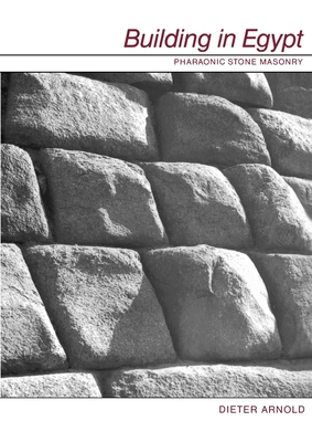 Building in Egypt: Pharaonic Stone Masonry - Arnold, Dieter