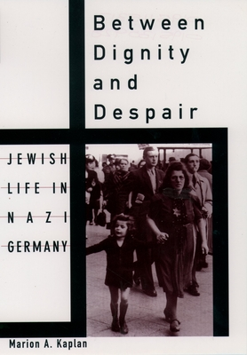 Between Dignity and Despair: Jewish Life in Nazi Germany - Kaplan, Marion A, and Kaplan, Marian A