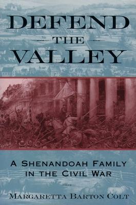 Defend the Valley: A Shenandoah Family in the Civil War - Colt, Margaretta Barton