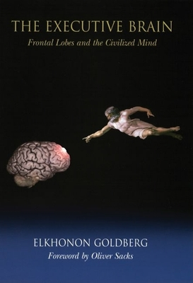 The Executive Brain: Frontal Lobes and the Civilized Mind - Goldberg, Elkhonon