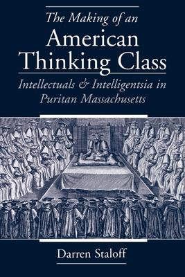 The Making of an American Thinking Class: Intellectuals and Intelligentsia in Puritan Massachusetts - Staloff, Darren