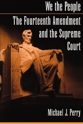 We the People: The Fourteenth Amendment and the Supreme Court - Perry, Michael J
