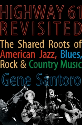 Highway 61 Revisited: The Tangled Roots of American Jazz, Blues, Rock, & Country Music - Santoro, Gene