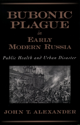 Bubonic Plague in Early Modern Russia: Public Health and Urban Disaster - Alexander, John T