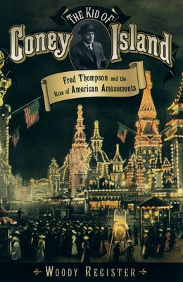 The Kid of Coney Island: Fred Thompson and the Rise of American Amusements - Register, Woody