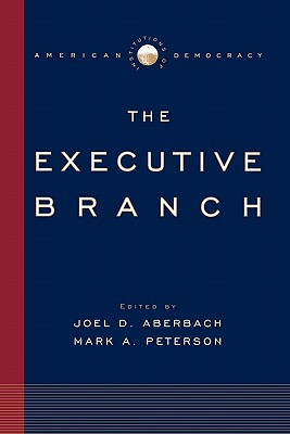 Institutions of American Democracy: The Executive Branch - Aberbach, Joel D. (Editor), and Peterson, Mark A. (Editor)
