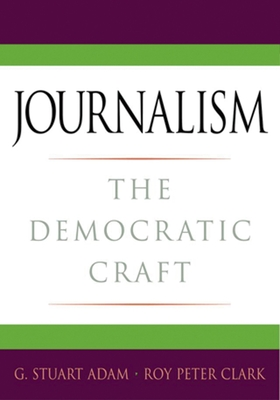 Journalism: The Democratic Craft - Adam, G Stuart, and Clark, Roy Peter