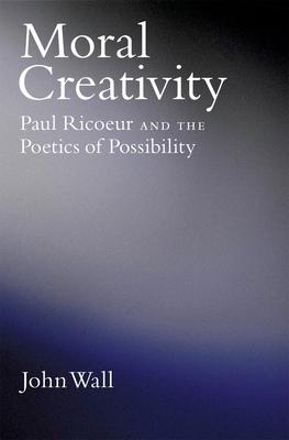 Moral Creativity: Paul Ricoeur and the Poetics of Possibility - Wall, John