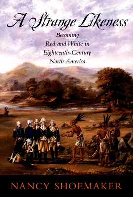 A Strange Likeness: Becoming Red and White in Eighteenth-Century North America - Shoemaker, Nancy