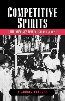Competitive Spirits: Latin America's New Religious Economy - Chesnut, R Andrew, Professor