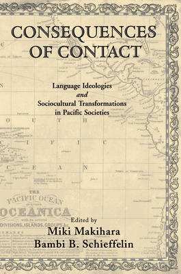 Consequences of Contact: Language Ideologies and Sociocultural Transformations in Pacific Societies - Schieffelin, Bambi B (Editor), and Makihara, Miki (Editor)