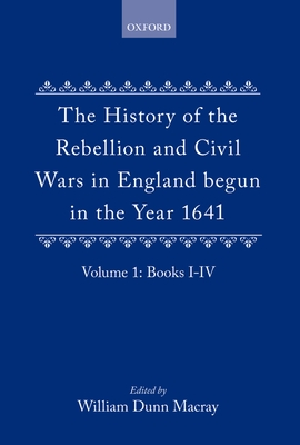 The History of the Rebellion: And Civil Wars in England Begun in the Year 1641 - Macray, W Dunn (Editor), and Clarendon, Edward Hyde