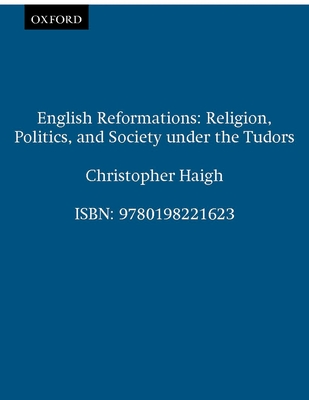 English Reformations: Religion, Politics, and Society Under the Tudors - Haigh, Christopher