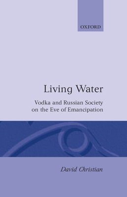 Living Water: Vodka and Russian Society on the Eve of Emancipation - Christian, David, and Christian, Deborah