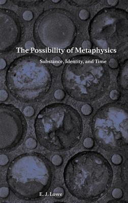 The Possibility of Metaphysics: Substance, Identity, and Time - Lowe, E J