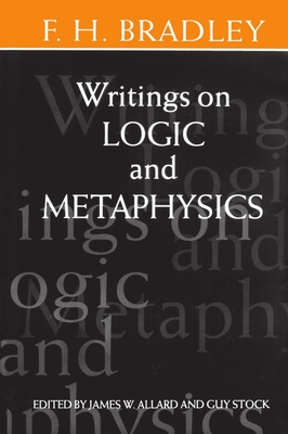 Writings on Logic and Metaphysics - Bradley, F H, and Allard, James, Professor (Editor), and Stock, Guy (Editor)