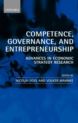 Competence, Governance, and Entrepreneurship: Advances in Economic Strategy Research - Foss, Nicolai J (Editor), and Mahnke, Volker (Editor)