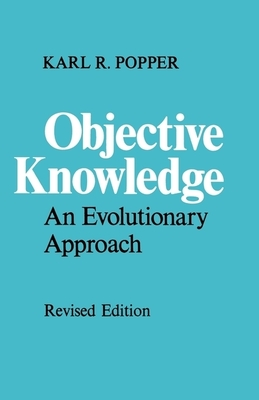 Objective Knowledge: An Evolutionary Approach - Popper, Karl