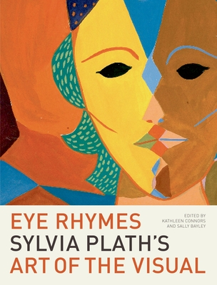 Eye Rhymes: Sylvia Plath's Art of the Visual - Connors, Kathleen (Editor), and Bayley, Sally, Dr. (Editor)