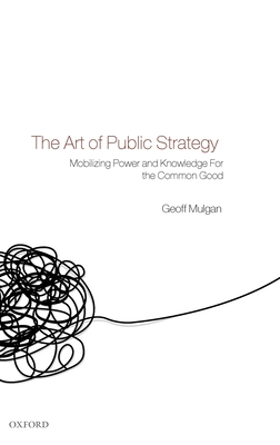 The Art of Public Strategy: Mobilizing Power and Knowledge for the Common Good - Mulgan, Geoff