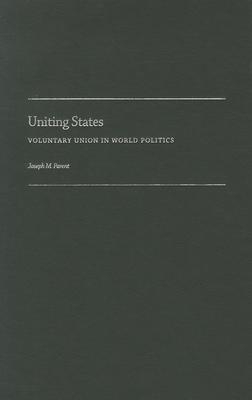 Uniting States: Voluntary Union in World Politics - Parent, Joseph M