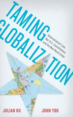 Taming Globalization: International Law, the U.S. Constitution, and the New World Order - Ku, Julian, and Yoo, John