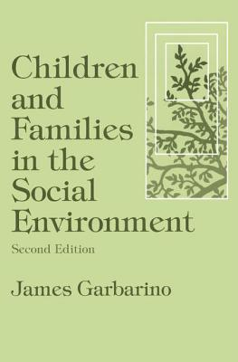 Children and Families in the Social Environment - Garbarino, James, President, PH.D.