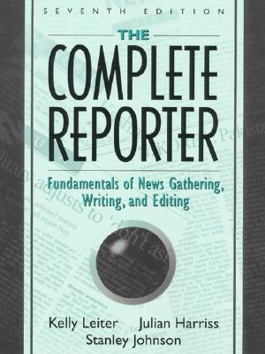 The Complete Reporter: Fundamentals of News Gathering, Writing, and Editing - Harriss, Julian, and Leiter, Kelly, and Johnson, Stanley