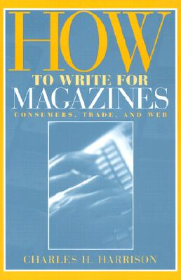 How to Write for Magazines: Consumers, Trade and Web - Harrison, Charles Hampton