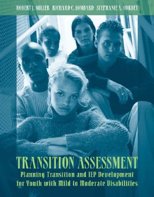 Transition Assessment: Planning Transition and IEP Development for Youth with Mild to Moderate Disabilities - Miller, Robert J, and Corbey, Stephanie A, and Lombard, Richard C