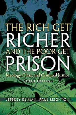 The Rich Get Richer and the Poor Get Prison: Ideology, Class, and Criminal Justice - Reiman, Jeffrey, Professor, and Leighton, Paul