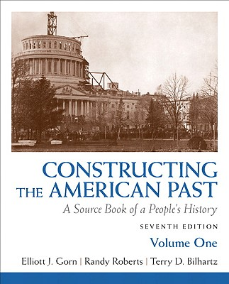 Constructing the American Past, Volume 1: A Source Book of a People's History - Gorn, Elliott J, and Roberts, Randy, and Bilhartz, Terry D
