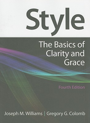 Style: The Basics of Clarity and Grace - Williams, Joseph M, and Colomb, Gregory G (Revised by)