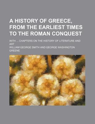 A History of Greece, from the Earliest Times to the Roman Conquest; With Chapters on the History of Literature and Art - Smith, William George