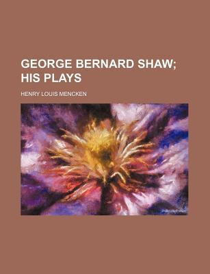 George Bernard Shaw; His Plays - Mencken, Henry Louis