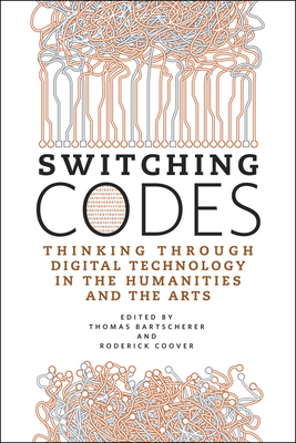 Switching Codes: Thinking Through Digital Technology in the Humanities and the Arts - Bartscherer, Thomas (Editor), and Coover, Roderick (Editor)