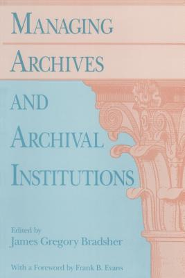 Managing Archives and Archival Institutions - Bradsher, James G (Editor), and Evans, Frank B (Foreword by)